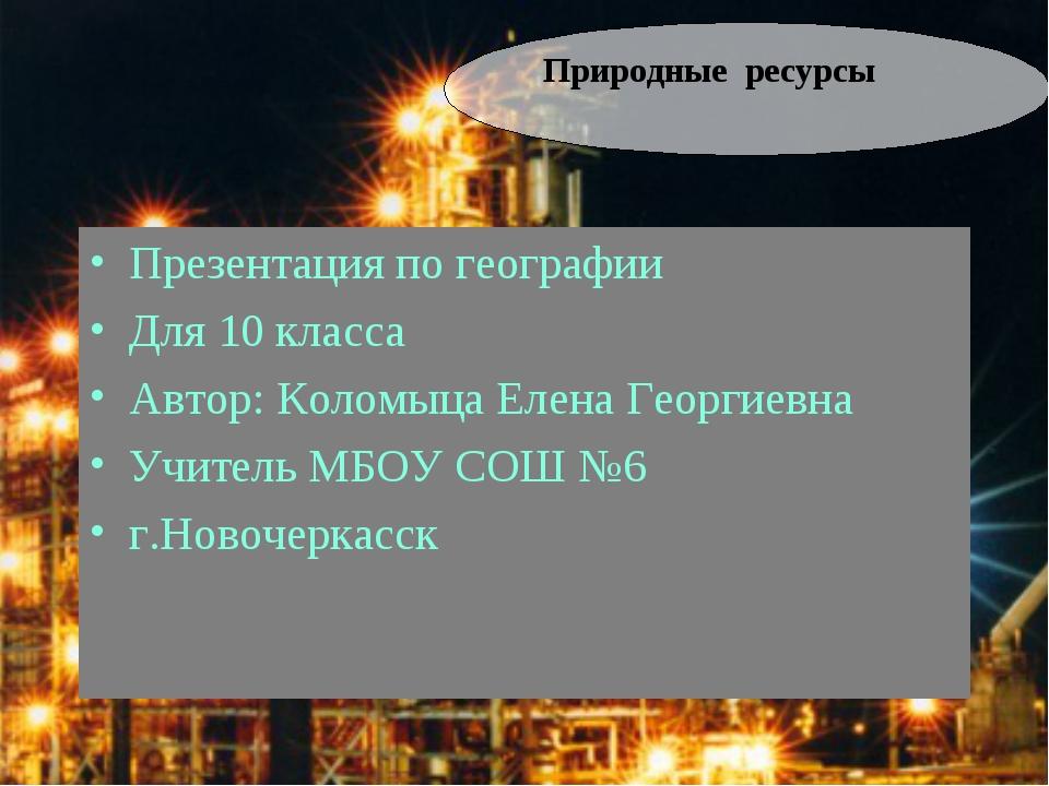 Природные ресурсы Презентация по географии Для 10 класса Автор: Коломыца Елен...