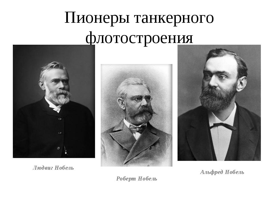 Пионеры танкерного флотостроения Роберт Нобель Людвиг Нобель Альфред Нобель