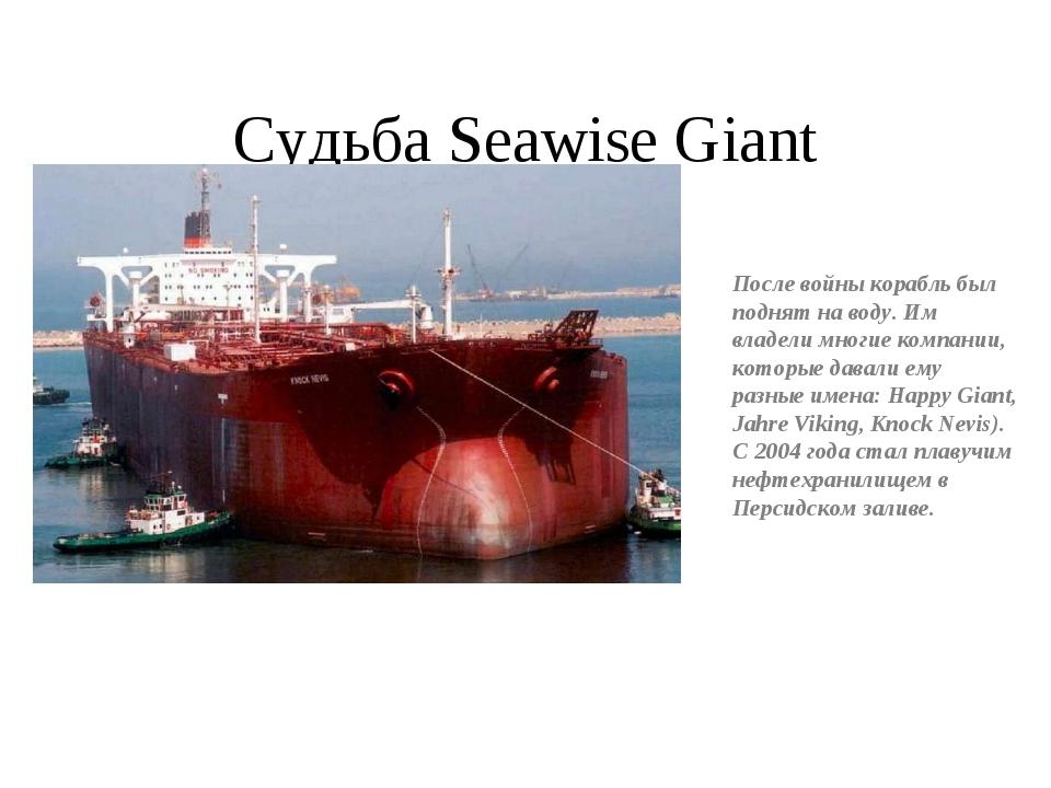 Судьба Seawise Giant После войны корабль был поднят на воду. Им владели многи...
