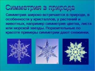 Симметрия широко встречается в природе, в особенности у кристаллов, у растени