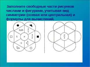 Заполните свободные части рисунков числами и фигурами, учитывая вид симметри