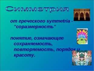 """от греческого symmetria - """"соразмерность"""" понятие, означающее сохраняемость,"""