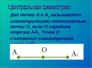 Две точки А и А1 называются симметричными относительно точки О, если О-середи