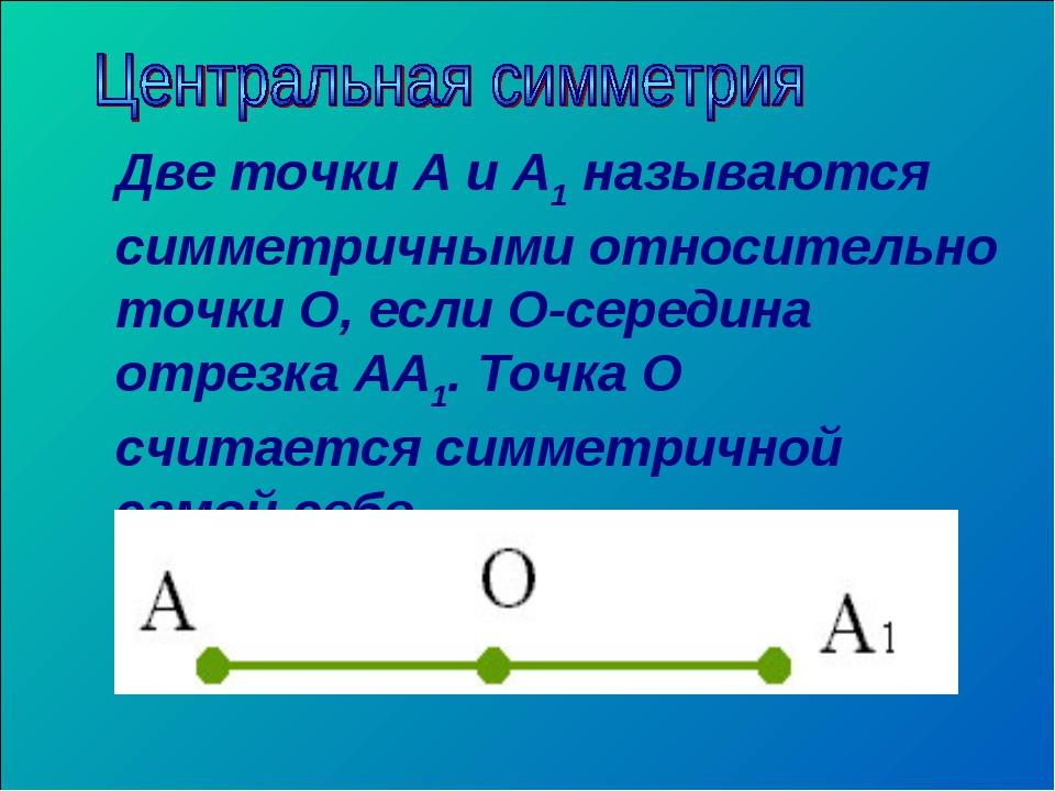 Две точки А и А1 называются симметричными относительно точки О, если О-середи...