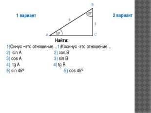 Найти: 1)Синус –это отношение…1)Косинус -это отношение… 2) sin A 2) cos B 3)