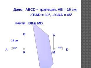 Дано: АВСD – трапеция, АВ = 16 см, ВАD = 30, СDА = 45 Найти: ВК и МD. Отв