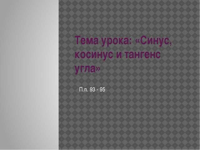 Тема урока: «Синус, косинус и тангенс угла» П.п. 93 - 95