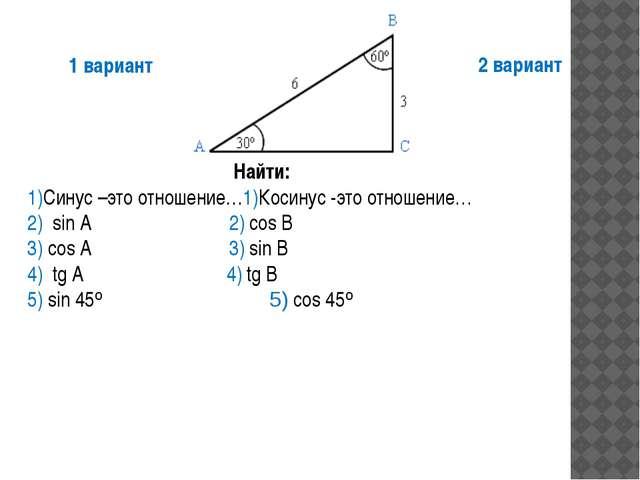 Найти: 1)Синус –это отношение…1)Косинус -это отношение… 2) sin A 2) cos B 3)...
