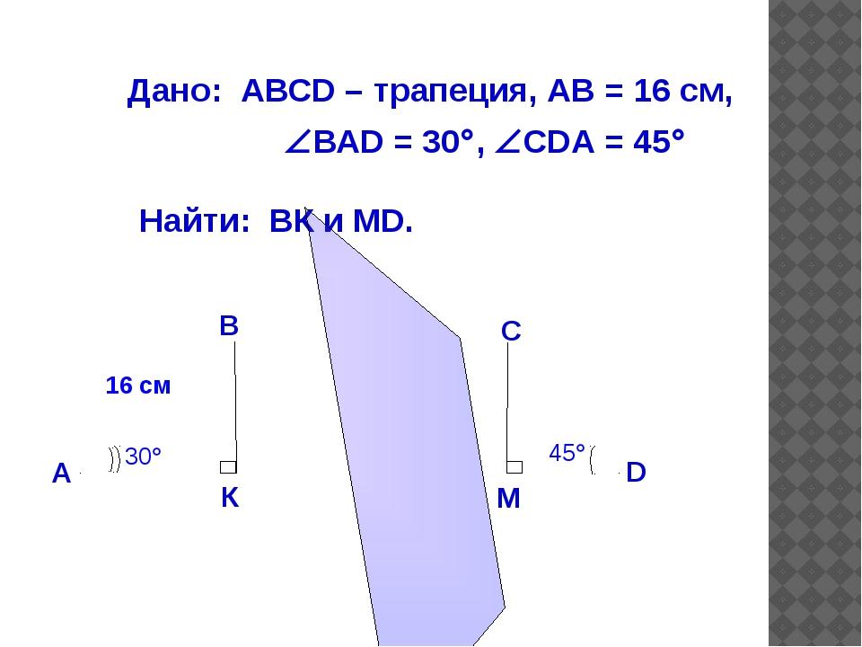 Дано: АВСD – трапеция, АВ = 16 см, ВАD = 30, СDА = 45 Найти: ВК и МD. Отв...