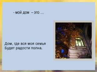 - мой дом – это … Дом, где вся моя семья Будет радости полна. FokinaLida.75@m