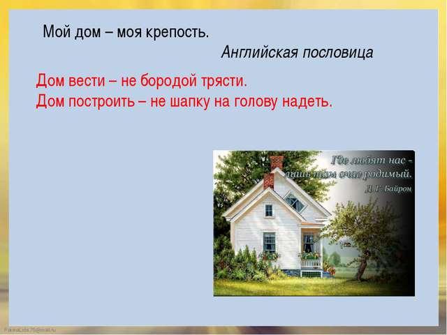 Дом вести – не бородой трясти. Дом построить – не шапку на голову надеть. Мой...