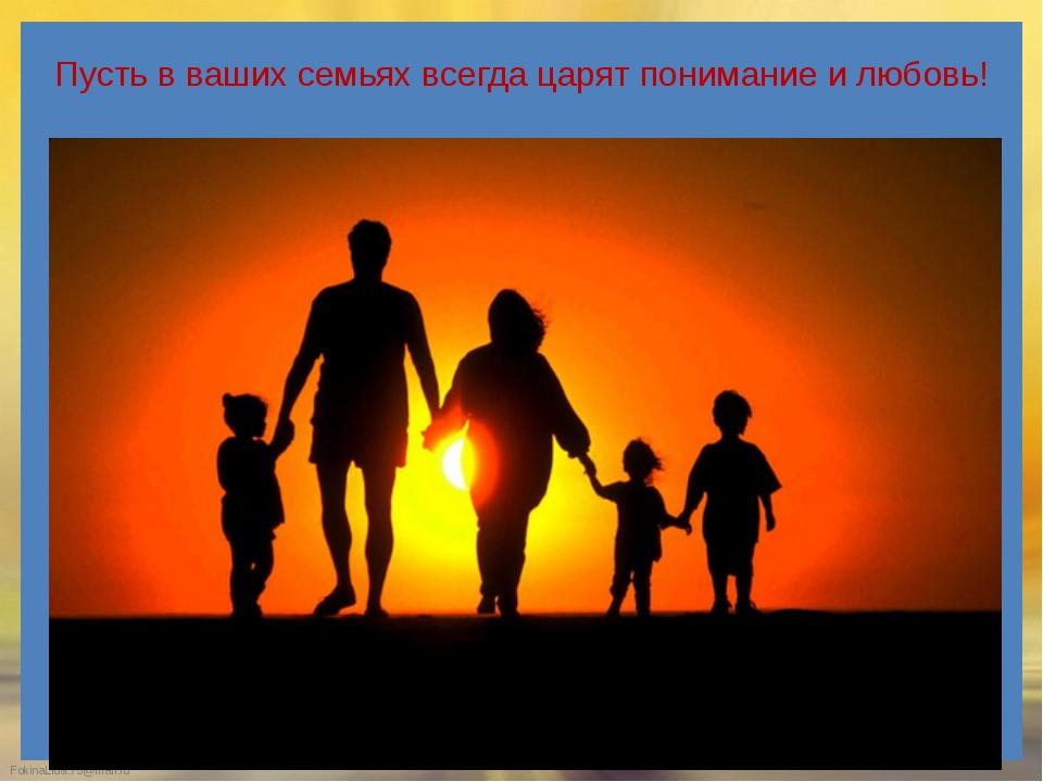 Пусть в ваших семьях всегда царят понимание и любовь! FokinaLida.75@mail.ru