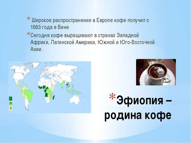 Эфиопия –родина кофе Широкое распространение в Европе кофе получил с 1683 год...