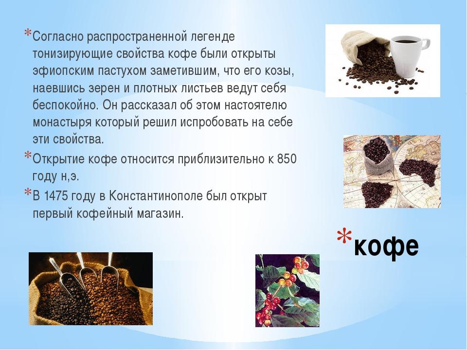 кофе Согласно распространенной легенде тонизирующие свойства кофе были открыт...