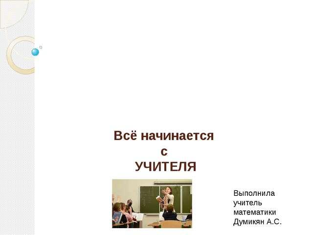 Всё начинается с УЧИТЕЛЯ Выполнила учитель математики Думикян А.С.