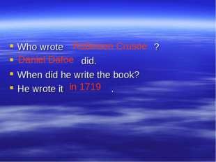Who wrote ? did. When did he write the book? He wrote it . Robinson Crusoe Da