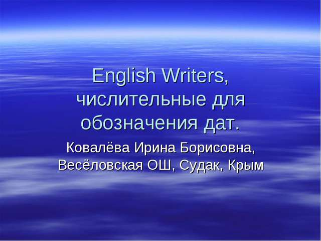 English Writers, числительные для обозначения дат. Ковалёва Ирина Борисовна,...