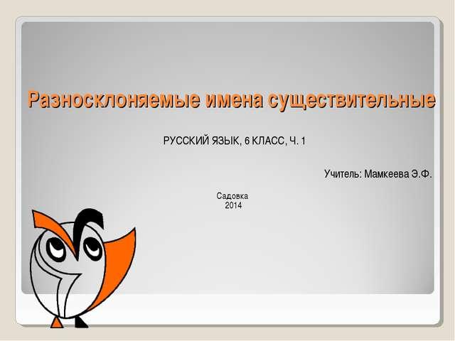 Разносклоняемые имена существительные РУССКИЙ ЯЗЫК, 6 КЛАСС, Ч. 1 Учитель: Ма...