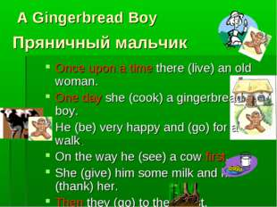 A Gingerbread Boy Once upon a time there (live) an old woman. One day she (co