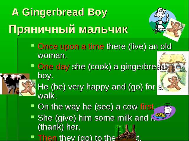 A Gingerbread Boy Once upon a time there (live) an old woman. One day she (co...