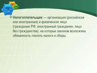 Налогоплательщик— организация (российская или иностранная) и физическое лиц