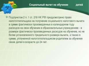 Социальный вычет на обучение детей Подпунктом 2 п. 1 ст. 219 НК РФ предусмот