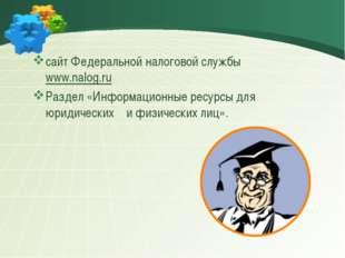 сайт Федеральной налоговой службыwww.nalog.ru Раздел «Информационные ресур