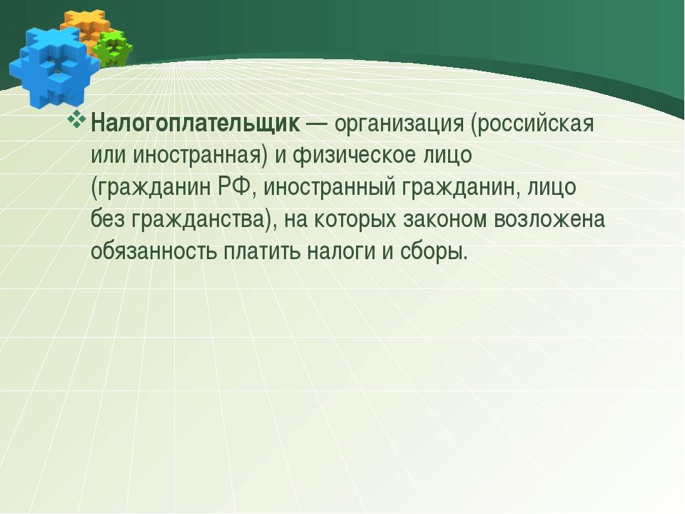 Налогоплательщик— организация (российская или иностранная) и физическое лиц...