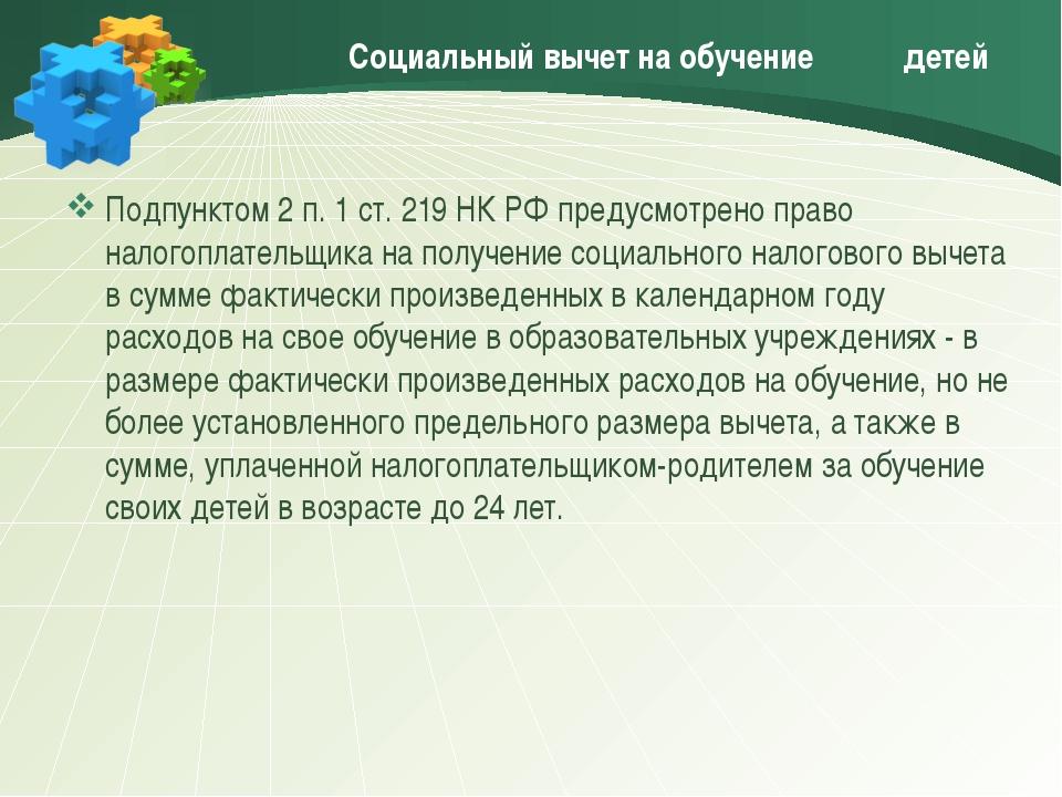 Социальный вычет на обучение детей Подпунктом 2 п. 1 ст. 219 НК РФ предусмот...