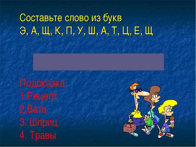 Составьте слово из букв Э, А, Щ, К, П, У, Ш, А, Т, Ц, Е, Щ Подсказка Рецепт...