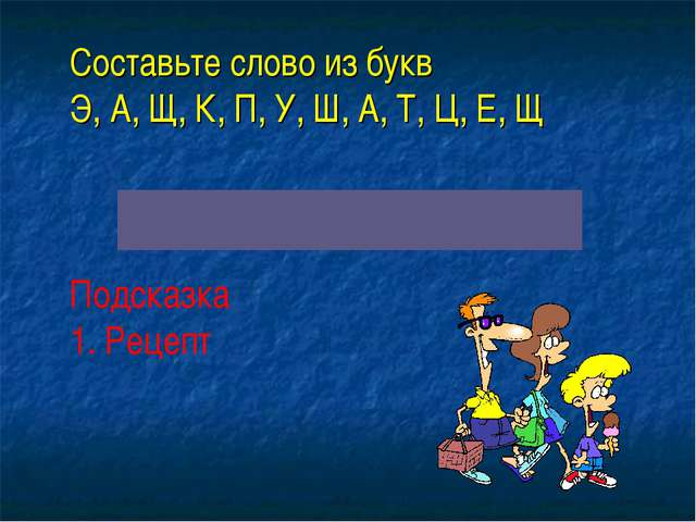 Составьте слово из букв Э, А, Щ, К, П, У, Ш, А, Т, Ц, Е, Щ Подсказка 1. Реце...