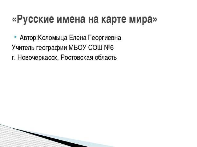Автор:Коломыца Елена Георгиевна Учитель географии МБОУ СОШ №6 г. Новочеркасск...