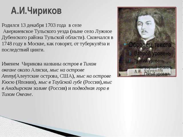 Родился 13 декабря 1703 года в селе Аверкиевское Тульского уезда (ныне сел...