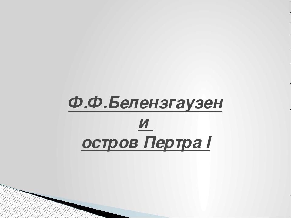 Ф.Ф.Белензгаузен и остров Пертра I