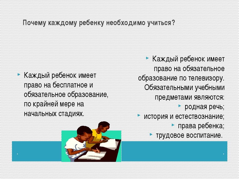 Почему каждому ребенку необходимо учиться? . . Каждый ребенок имеет право...
