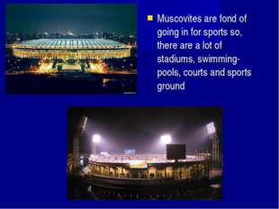 Muscovites are fond of going in for sports so, there are a lot of stadiums, s