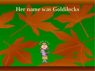 Her name was Goldilocks
