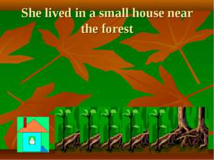 She lived in a small house near the forest