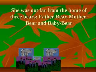 She was not far from the home of three bears: Father-Bear, Mother-Bear and Ba