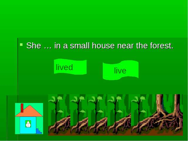 She … in a small house near the forest. live lived