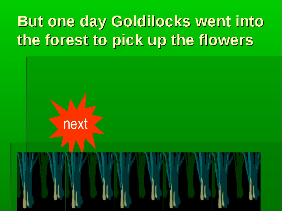 But one day Goldilocks went into the forest to pick up the flowers next