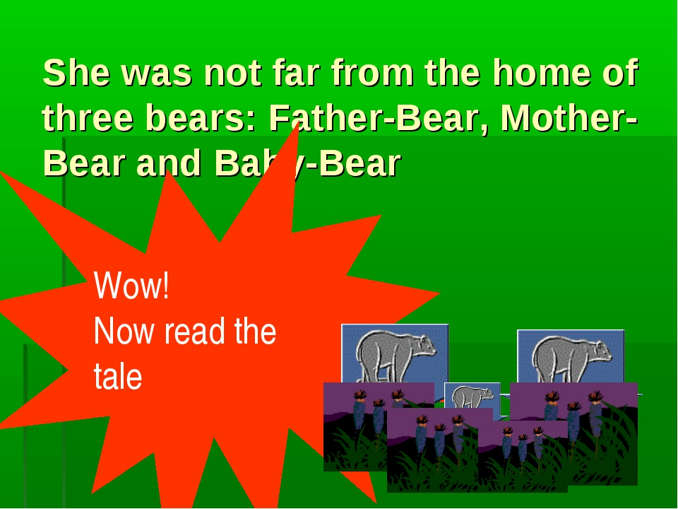 She was not far from the home of three bears: Father-Bear, Mother-Bear and Ba...