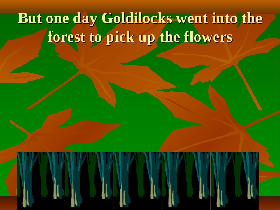 But one day Goldilocks went into the forest to pick up the flowers
