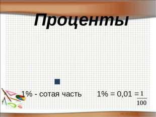 Проценты 1% - сотая часть 1% = 0,01 =