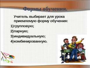 Формы обучения. Учитель выбирает для урока приемлемую форму обучения: группов
