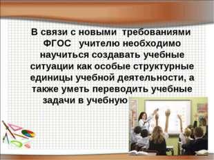 В связи с новыми требованиями ФГОС учителю необходимо научиться создавать у
