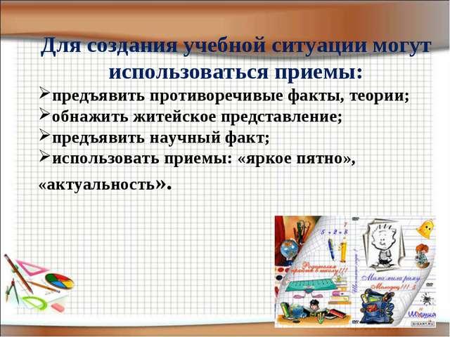 Для создания учебной ситуации могут использоваться приемы: предъявить противо...