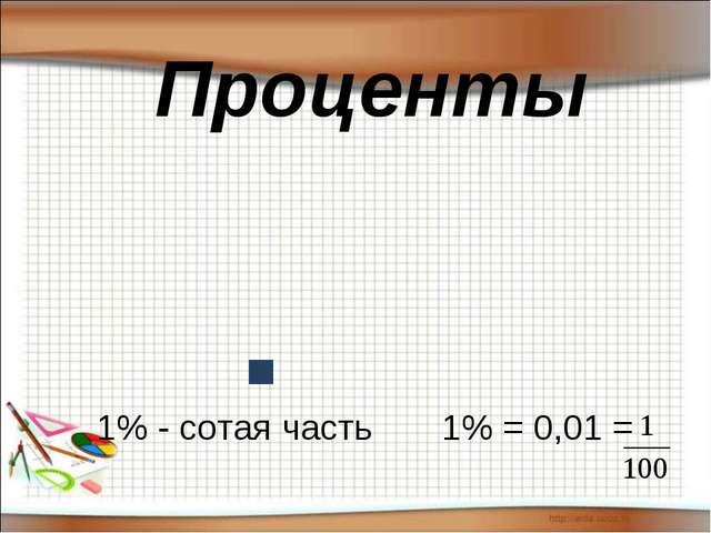Проценты 1% - сотая часть 1% = 0,01 =...