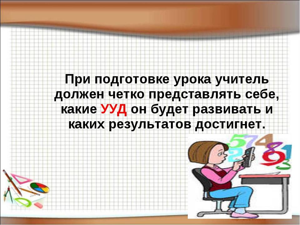 При подготовке урока учитель должен четко представлять себе, какие УУД он бу...