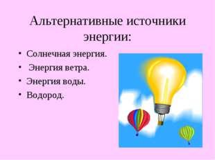 Альтернативные источники энергии: Солнечная энергия. Энергия ветра. Энергия в